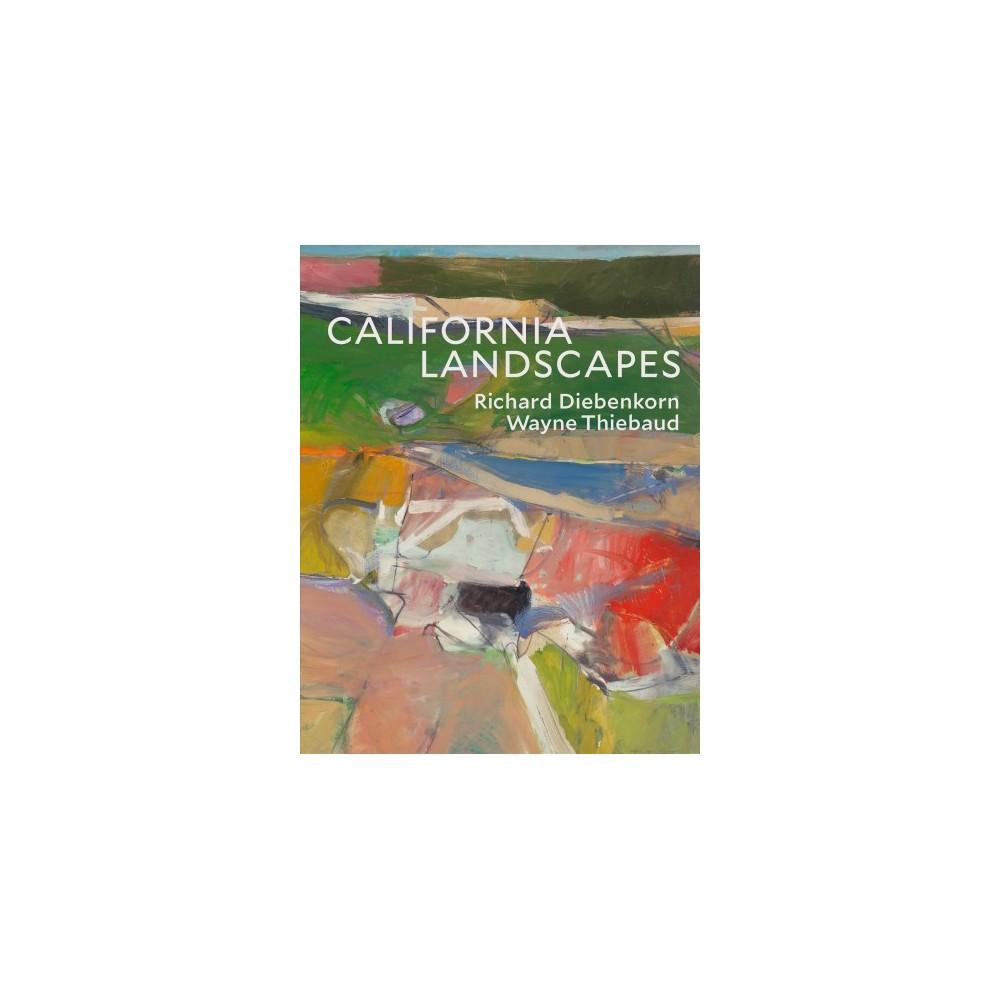 California Landscapes : Richard Diebenkorn / Wayne Thiebaud - (Hardcover)