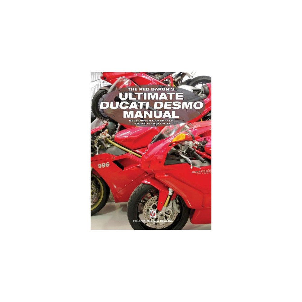 Red Baron's Ultimate Ducati Desmo Manual : Belt-driven Camshafts L-twins 1979 to 2017 - (Paperback)