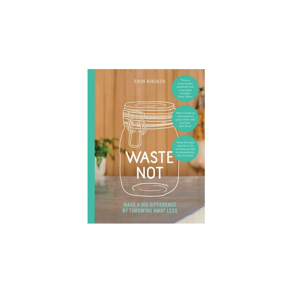 Waste Not : Make a Big Difference by Throwing Away Less - by Erin Rhoads (Paperback)