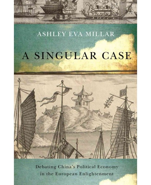 Singular Case : Debating China's Political Economy in the European Enlightenment (Hardcover) (Ashley Eva - image 1 of 1