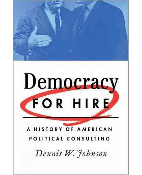 Democracy for Hire : A History of American Political Consulting (Hardcover) (Dennis W. Johnson) - image 1 of 1