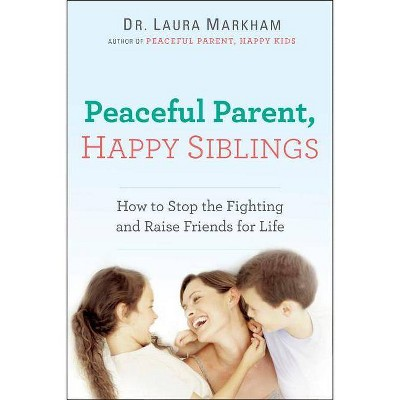 Peaceful Parent, Happy Siblings - by  Laura Dr Markham (Paperback)