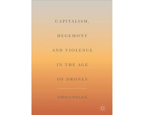 Capitalism, Hegemony and Violence in the Age of Drones -  by Norman Pollack (Hardcover) - image 1 of 1