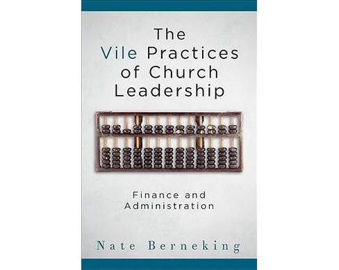 Vile Practices of Church Leadership : Finance and Administration (Paperback) (Nate Berneking) - image 1 of 1