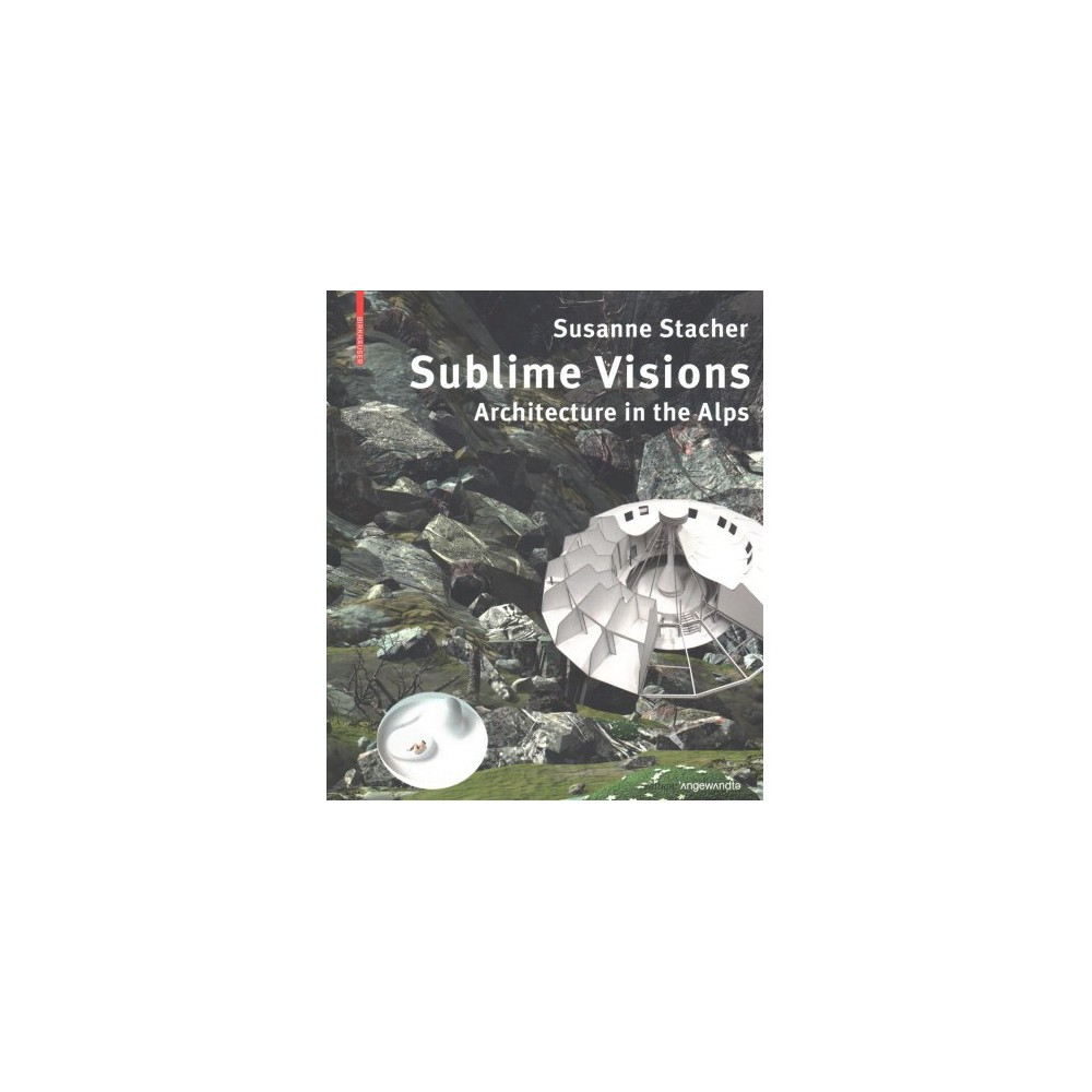Sublime Visions : Architecture in the Alps - by Susanne Stacher (Paperback)