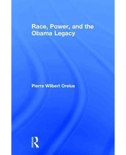 Race, Power, and the Obama Legacy (Hardcover) (Pierre Wilbert Orelus) - image 1 of 1