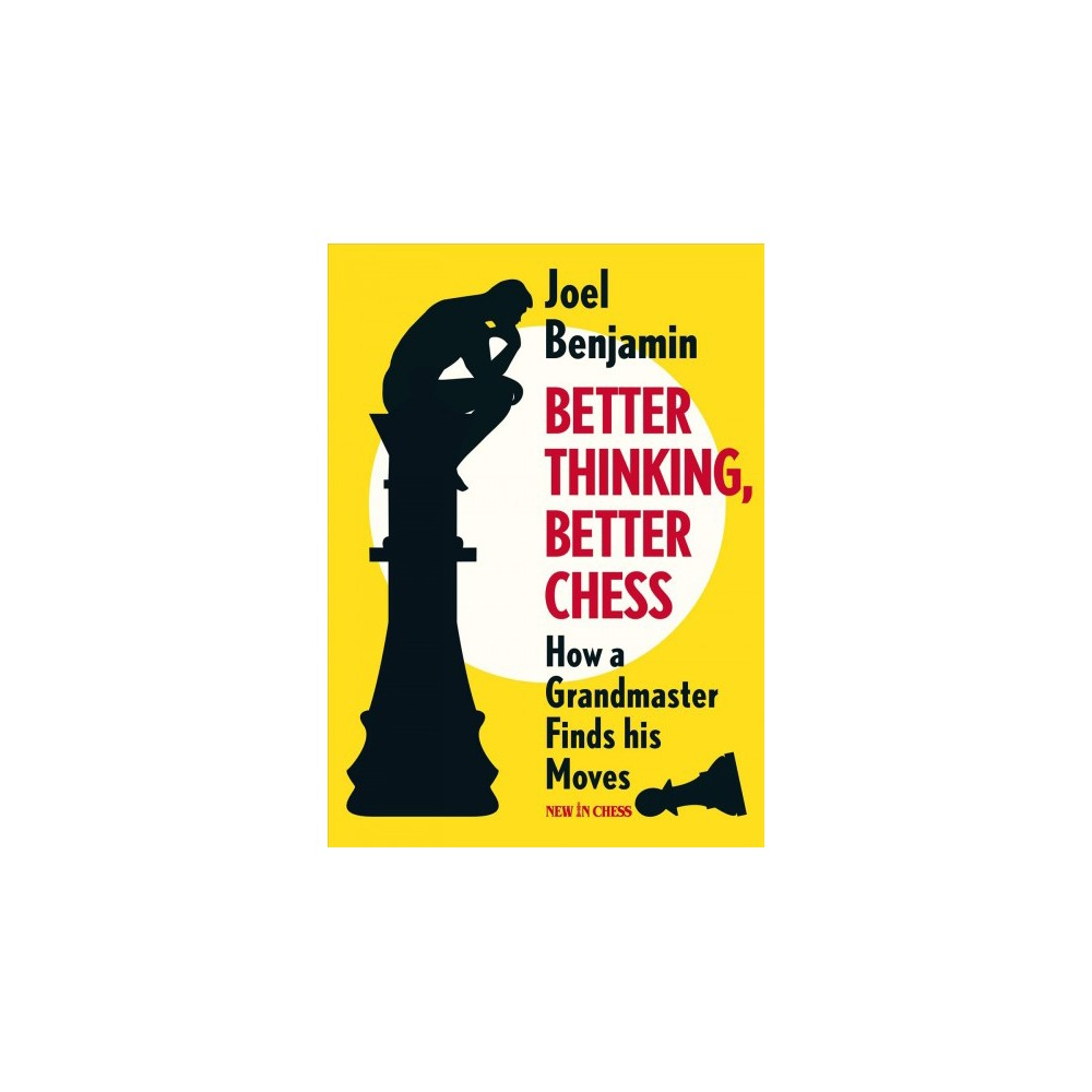 Better Thinking, Better Chess : How a Grandmaster Finds His Moves - by Joel Benjamin (Paperback)