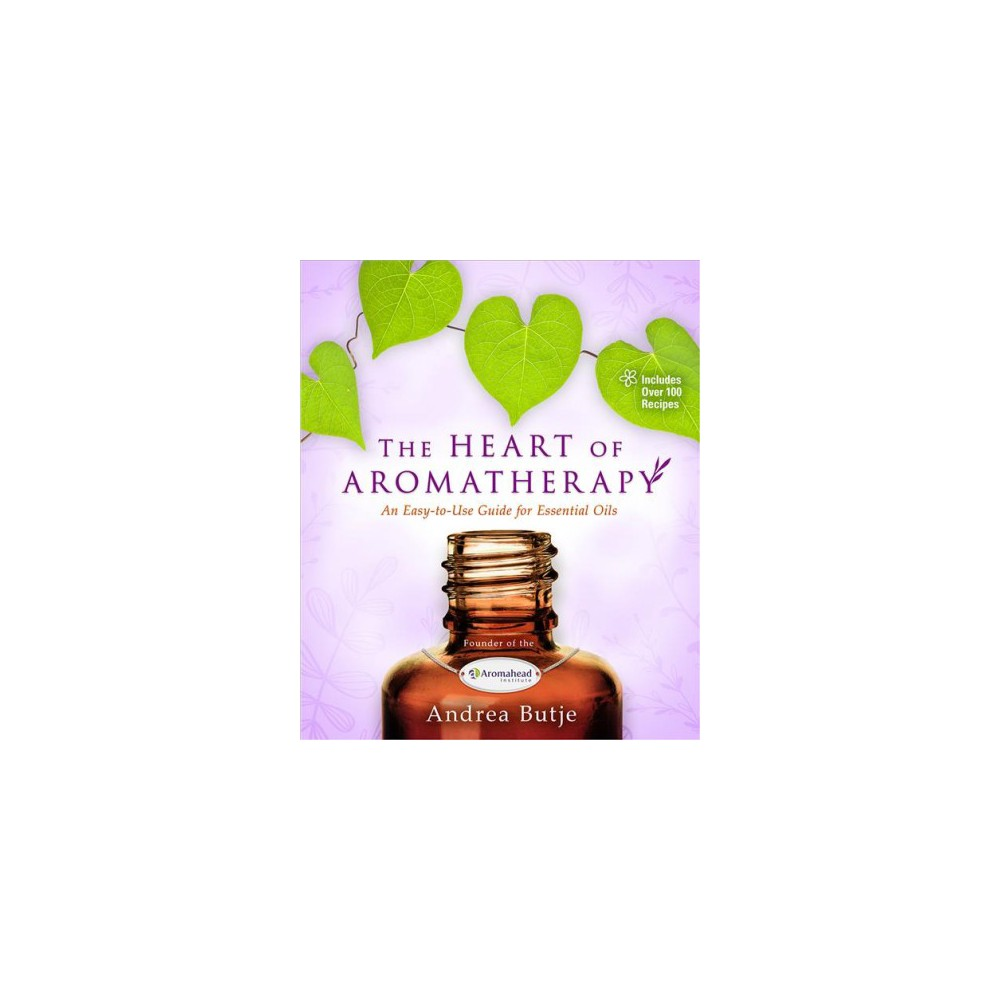 Heart of Aromatherapy : An Easy-to-Use Guide for Essential Oils (Paperback) (Andrea Butje)