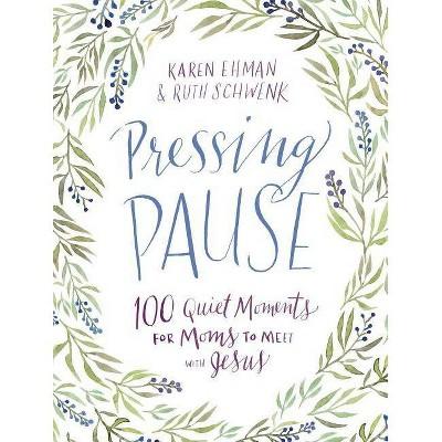 Pressing Pause - by  Karen Ehman & Ruth Schwenk (Hardcover)