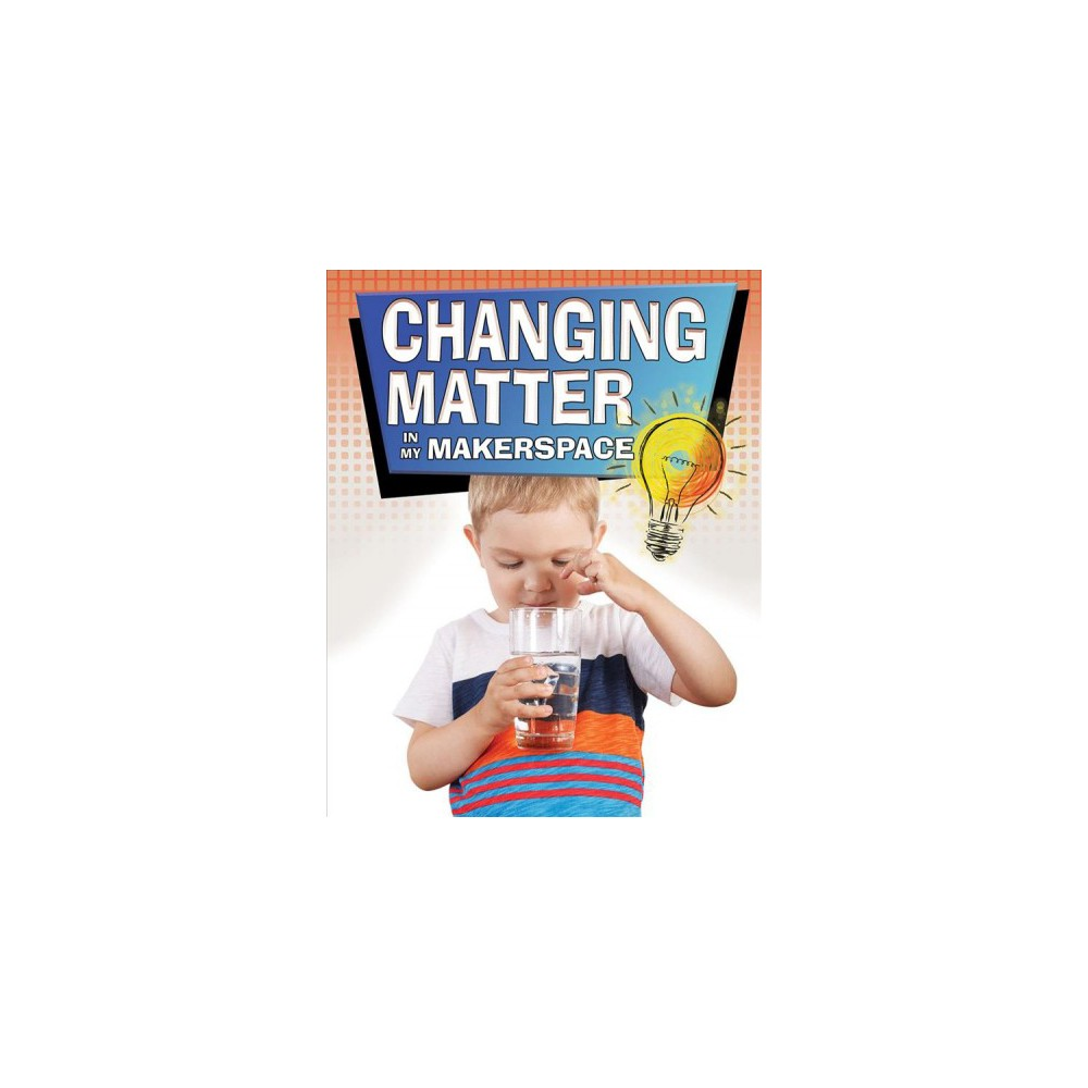 Changing Matter in My Makerspace - by Rebecca Sjonger (Paperback)