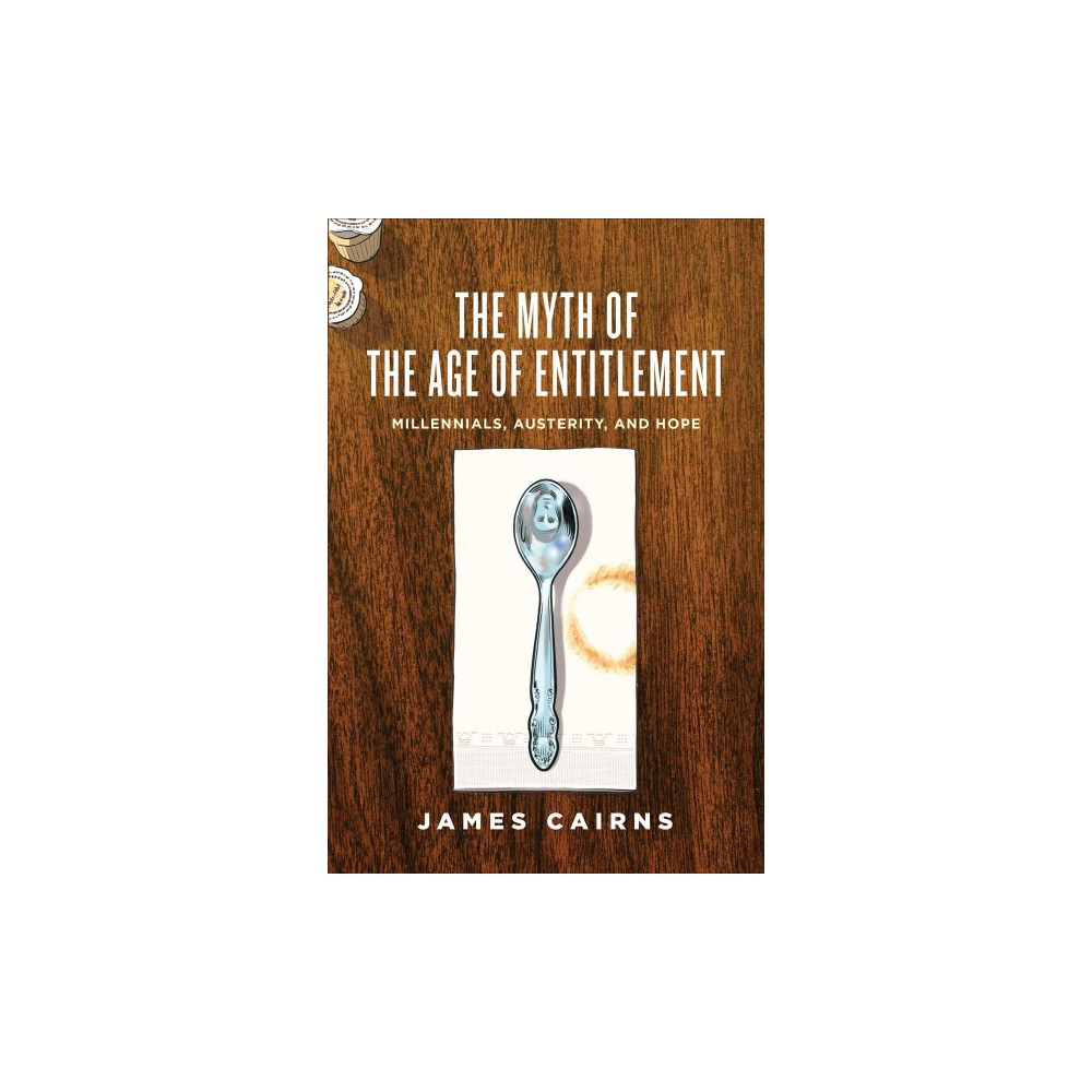 Myth of the Age of Entitlement : Millennials, Austerity, and Hope (Paperback) (James Cairns)