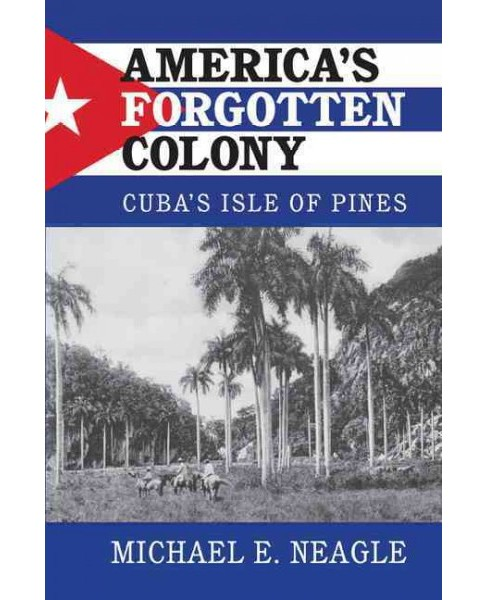 America's Forgotten Colony : Cuba's Isle of Pines (Hardcover) (Michael E. Neagle) - image 1 of 1