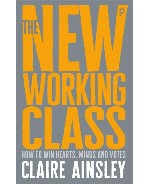 New Working Class : How to Win Hearts, Minds and Votes -  by Claire Ainsley (Paperback) - image 1 of 1