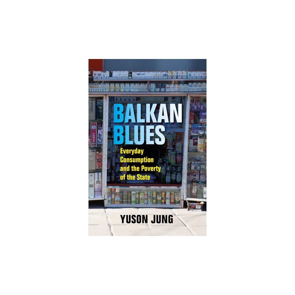 Balkan Blues : Consumer Politics after State Socialism - by Yuson Jung (Paperback)
