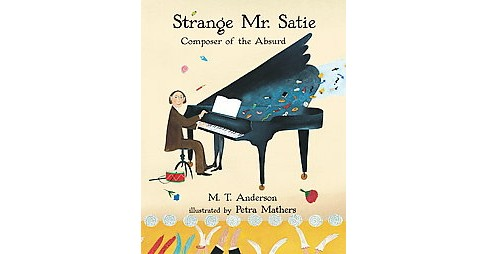 Strange Mr. Satie : Composer of the Absurd (Reprint) (Paperback) (M. T. Anderson) - image 1 of 1
