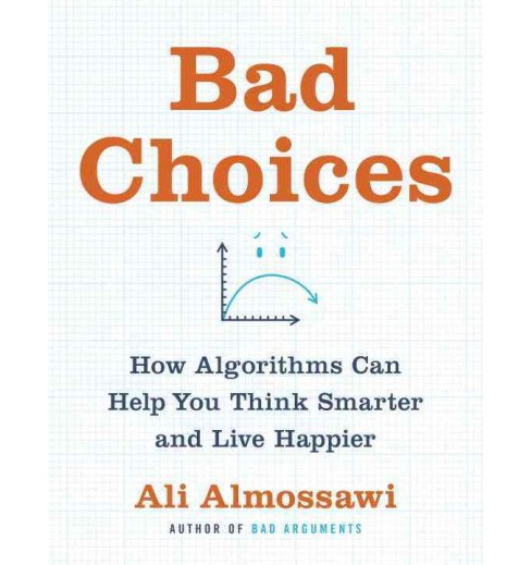 Bad Choices : How Algorithms Can Help You Think Smarter and Live Happier -  by Ali Almossawi (Hardcover) - image 1 of 1
