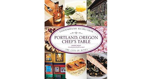 Portland, Oregon Chef's Table : Extraordinary Recipes from the City of Roses (Hardcover) (Laurie Wolf) - image 1 of 1