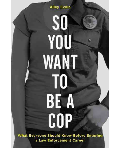 So You Want to Be a Cop : What Everyone Should Know Before Entering a Law Enforcement Career - image 1 of 1