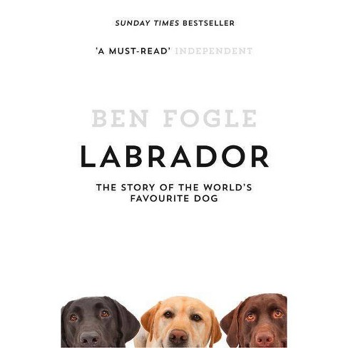 Labrador: The Story of the World's Favourite Dog - by  Ben Fogle (Paperback) - image 1 of 1