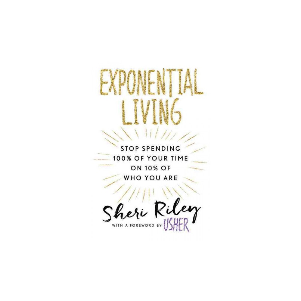 Exponential Living : Stop Spending 100% of Your Time on 10% of Who You Are (Hardcover) (Sheri Riley)