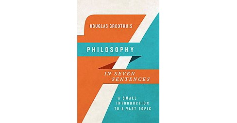 Philosophy in Seven Sentences : A Small Introduction to a Vast Topic (Paperback) (Douglas Groothuis) - image 1 of 1