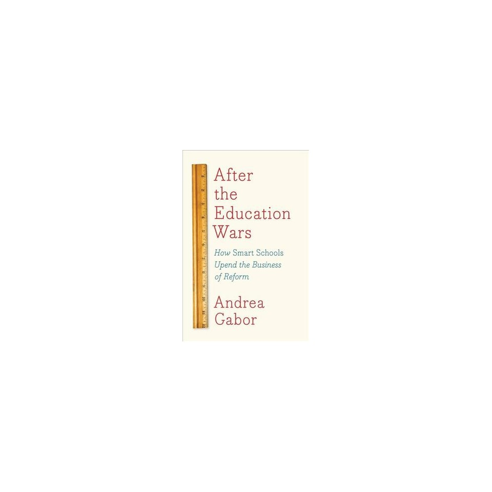 After the Education Wars : How Smart Schools Upend the Business of Reform - by Andrea Gabor (Hardcover)