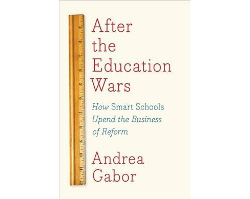 After the Education Wars : How Smart Schools Upend the Business of Reform -  by Andrea Gabor (Hardcover) - image 1 of 1