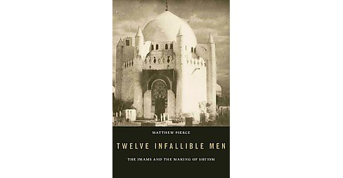 Twelve Infallible Men : The Imams and the Making of Shi'ism (Hardcover) (Matthew Pierce) - image 1 of 1