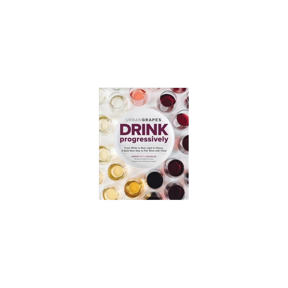 Drink Progressively : From White to Red, Light- to Full-bodied, a Bold New Way to Pair Wine With Food Drink Progressively : From White to Red, Light- to Full-bodied, a Bold New Way to Pair Wine With Food