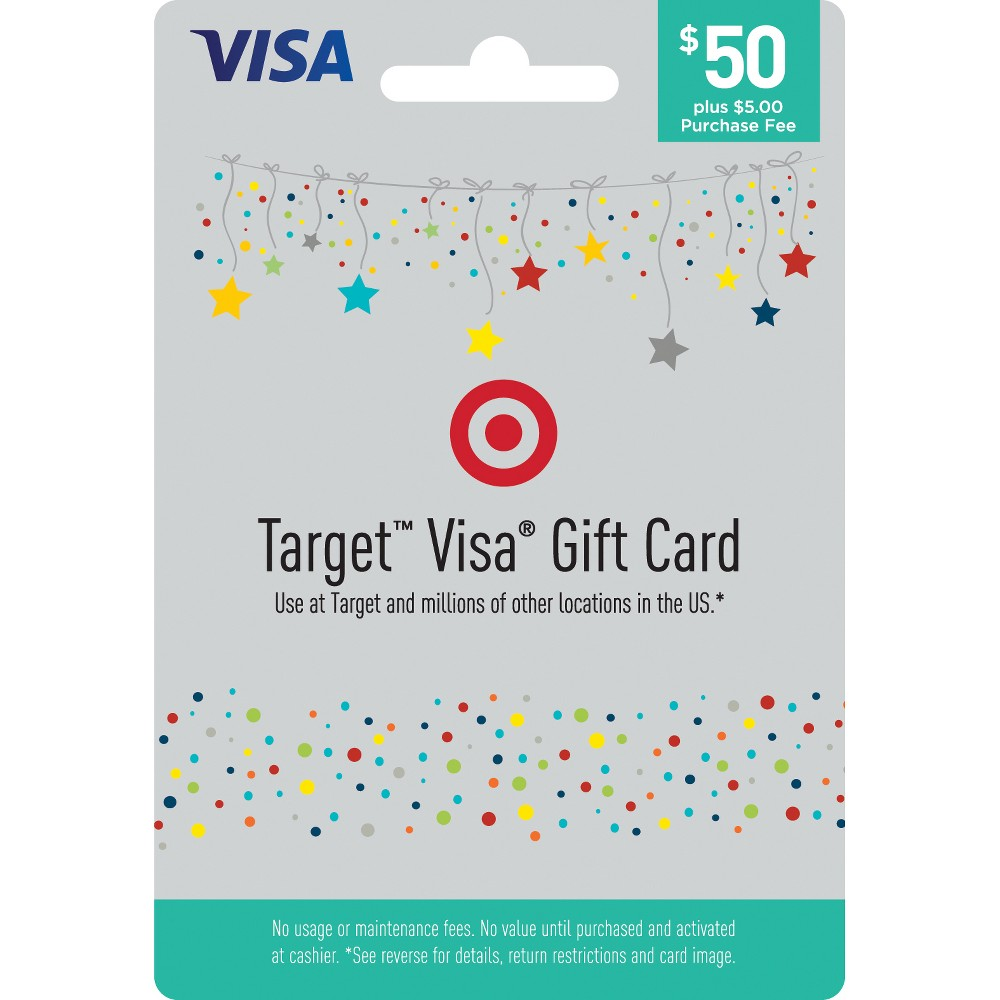 Visa Gift Card - $50 + $5 Fee The Target Visa Gift Card is an easy to use gift card. More flexible than gift certificates, Target Visa Gift Cards are available in $20, $25, $50, and $100 denominations (see * exceptions below). Enjoy using your Target Visa Gift Cards at millions of locations nationwide where Visa debit cards are accepted. Card cannot be purchased with a Target GiftCard. Number of cards purchased may be limited. To return card, package must be unopened. Customer Service available 24 hours a day at www.mybalancenow.com or 800-698-4952. Availability: Gift Cards are only available for distribution in the United States. Restrictions apply in certain states: The $25 and $100 Gift Cards are not available to Hawaii residents, and the $25 Gift Cards are not available to Vermont residents. The $20 Gift Cards are only available in packs of three ($60 total Gift Card value per pack). **Terms and Conditions: Terms AND Conditions Apply TO THE Gift Card. See Cardholder Agreement at www.mybalancenow.com for further details. This card is valid only at merchants in the U.S. and District of Columbia wherever Visa debit cards or Pulse debit cards are accepted. If you wish to use the Pulse network, you must set a Pin by entering in a four-digit number when you use the debit option. This number will also be your Pin for further Pulse transactions. The Gift Card may not be purchased for resale or resold. This card cannot be used at casinos, cruise liners, ATMs or for recurring payments. This card is non-reloadable and is not redeemable for cash (except where required by law). Fees: A one-time purchase fee in the following amounts is charged for each Gift Card at the time of purchase, except where otherwise required to comply with applicable law: $25 Gift Card = $4; $50 Gift Card = $5; $60 Gift Card multi-pack (three, $20 Gift Cards) = $8.50; $100 Gift Card = $6. NO Fees Will BE Applied TO THE Gift Card After Purchase (including dormancy, service or other fees). Expiration: