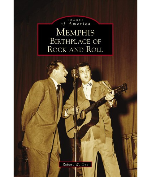 Memphis : Birthplace of Rock and Roll -  (Images of America) by Robert W. Dye (Paperback) - image 1 of 1