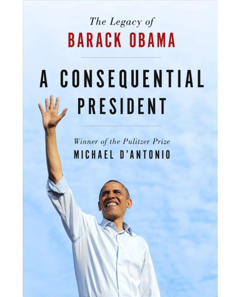 Consequential President : The Legacy of Barack Obama (Hardcover) (Michael D'Antonio) - image 1 of 1