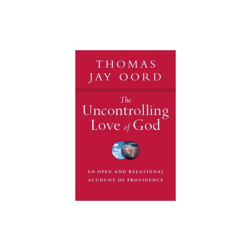 Uncontrolling Love of God : An Open and Relational Account of Providence (Paperback) (Thomas Jay Oord)