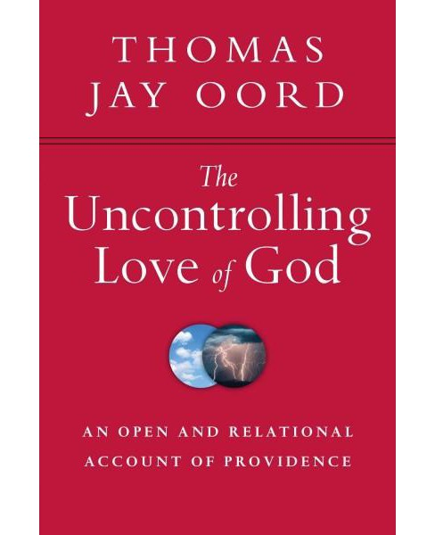 Uncontrolling Love of God : An Open and Relational Account of Providence (Paperback) (Thomas Jay Oord) - image 1 of 1