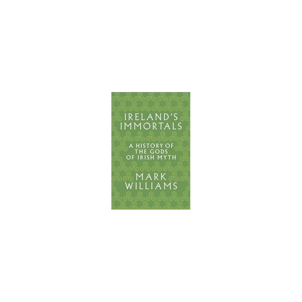 Ireland's Immortals : A History of the Gods of Irish Myth - Reprint by Mark Williams (Paperback)