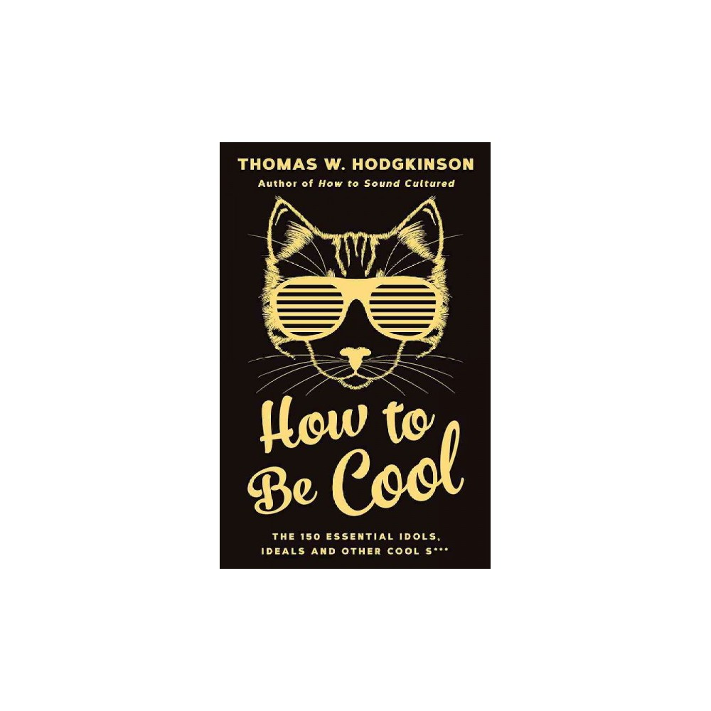 How to Be Cool : The 150 Essential Idols, Ideals and Other Cool S*** (Hardcover) (Thomas W. Hodgkinson)