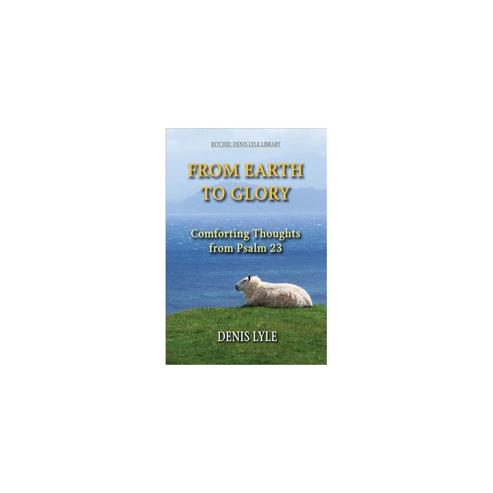 From Earth to Glory : Comforting Thoughts from Psalm 23 (Paperback) (Denis Lyle)