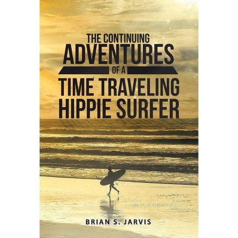 The Continuing Adventures of a Time Traveling Hippie Surfer - by  Brian S Jarvis (Paperback) - image 1 of 1