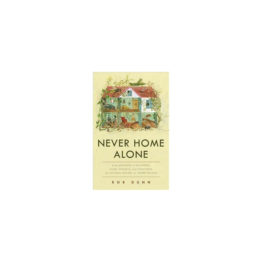 Never Home Alone : From Microbes to Millipedes, Camel Crickets, and Honeybees, the Natural History of