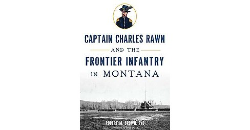 Captain Charles Rawn and the Frontier Infantry in Montana (Paperback) (Ph.D. Robert M. Brown) - image 1 of 1