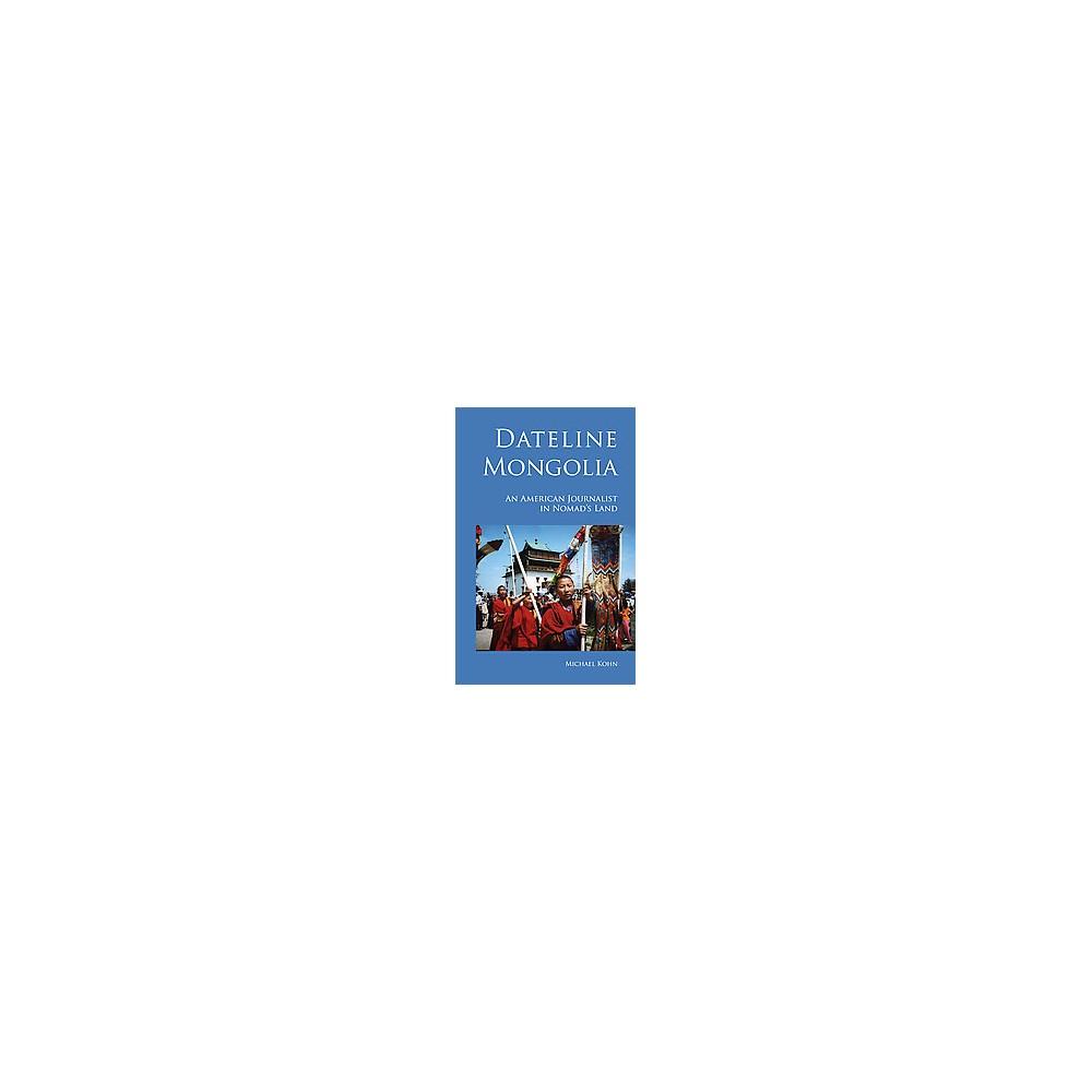 Dateline Mongolia : An American Journalist in Nomad's Land (Paperback) (Michael Kohn)