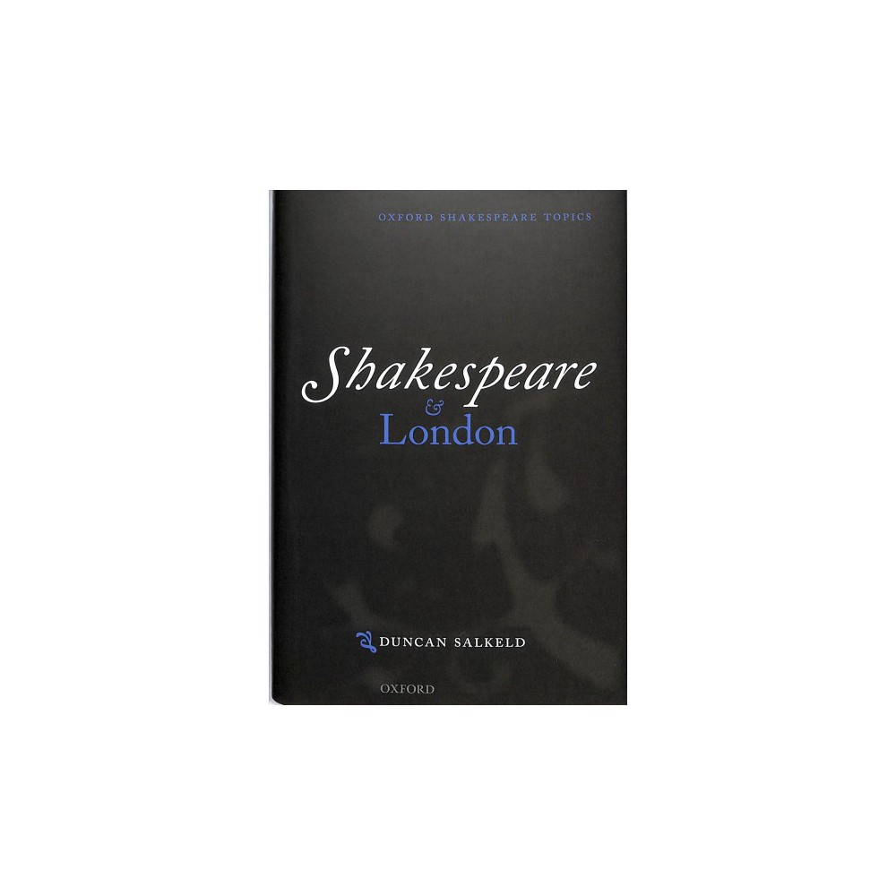 Shakespeare and London - (Oxford Shakespeare Topics) by Duncan Salkeld (Hardcover)