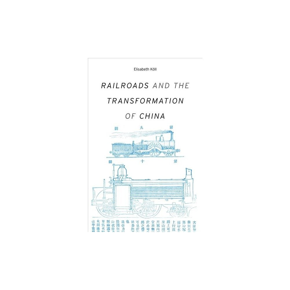 Railroads and the Transformation of China - 1 by Elisabeth Köll (Hardcover)