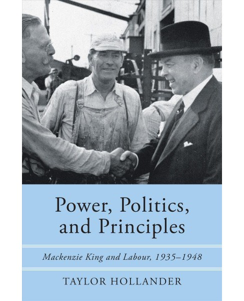 Power, Politics, and Principles : Mackenzie King and Labour, 1935-1948 - by Taylor Hollander (Paperback) - image 1 of 1