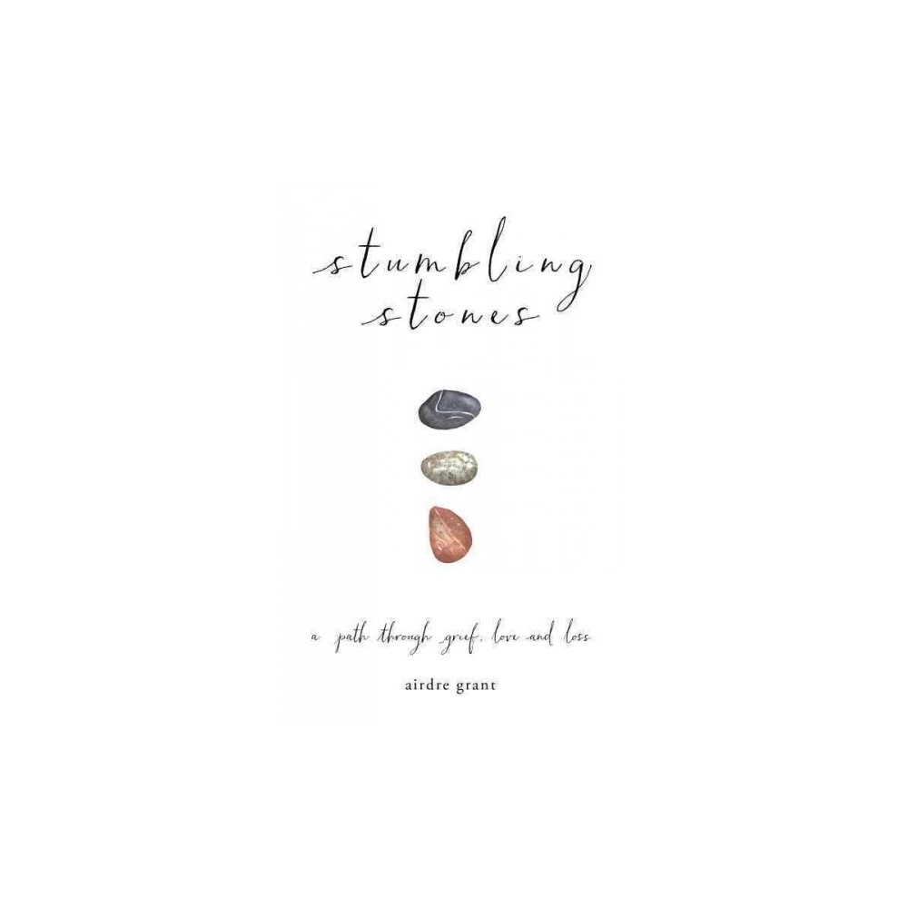 Stumbling Stones : A Path Through Grief, Love and Loss (Hardcover) (Airdre Grant)