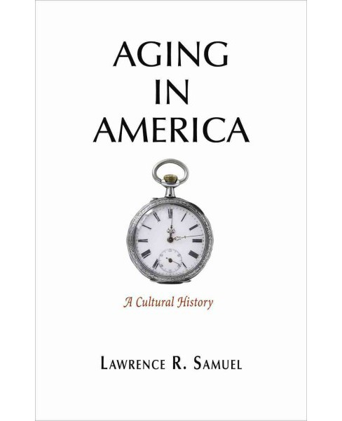 Aging in America : A Cultural History (Hardcover) (Lawrence R. Samuel) - image 1 of 1