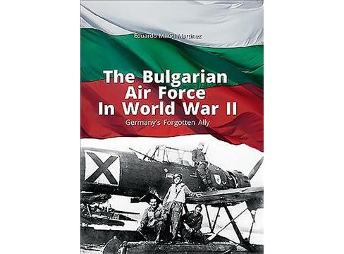 Bulgarian Air Force in World War II : Germany's Forgotten Ally -  by Eduardo M. Gil Martinez (Paperback) - image 1 of 1