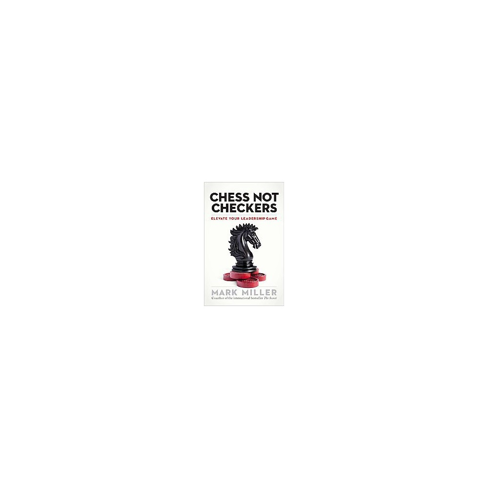 Chess Not Checkers : Elevate Your Leadership Game (Hardcover) (Mark Miller)