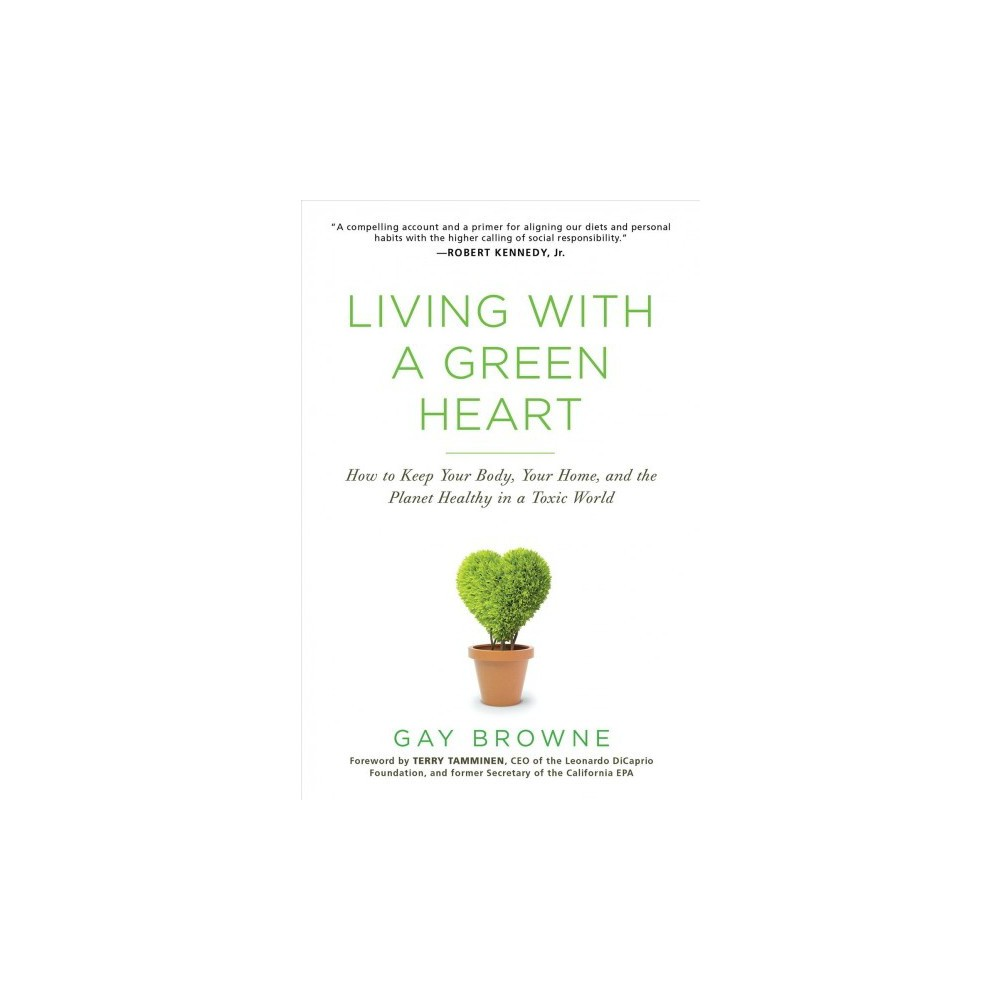 Living With a Green Heart : How to Keep Your Body, Your Home, and the Planet Healthy in a Toxic World