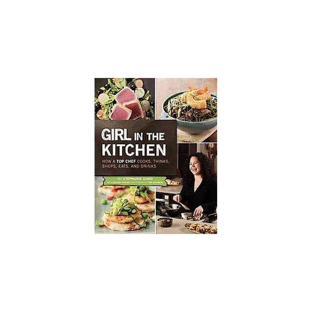 Girl in the Kitchen : How a Top Chef Cooks, Thinks, Shops, Eats, and Drinks (Hardcover) (Stephanie